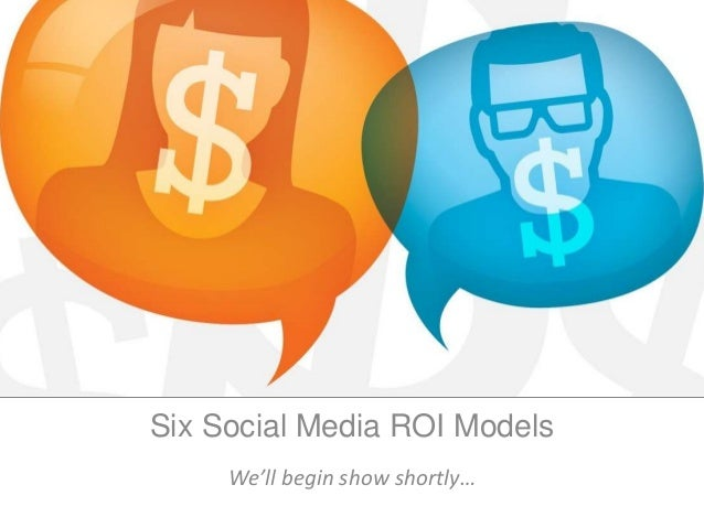 Six Social Media ROI Models We'll begin show shortly…