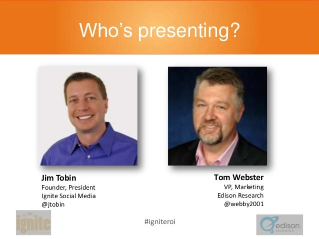 Who's presenting?  Tom Webster  Jim Tobin  VP, Marketing Edison Research @webby2001  Founder, President Ignite Social Medi...