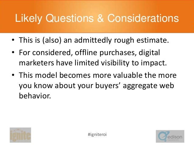 Likely Questions & Considerations • This is (also) an admittedly rough estimate. • For considered, offline purchases, digi...