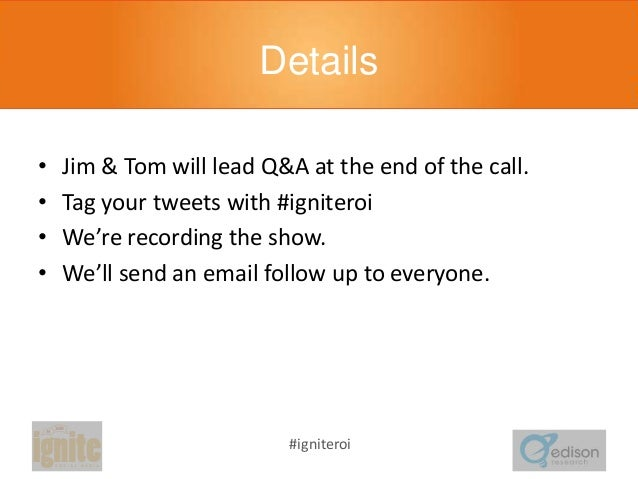 Details • • • •  Jim & Tom will lead Q&A at the end of the call. Tag your tweets with #igniteroi We're recording the show....