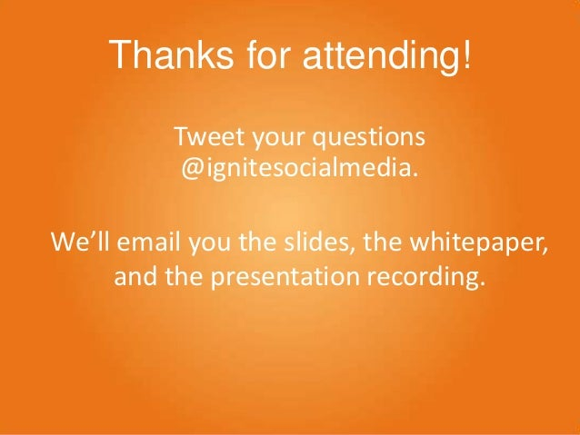 Thanks for attending! Tweet your questions @ignitesocialmedia. We'll email you the slides, the whitepaper, and the present...