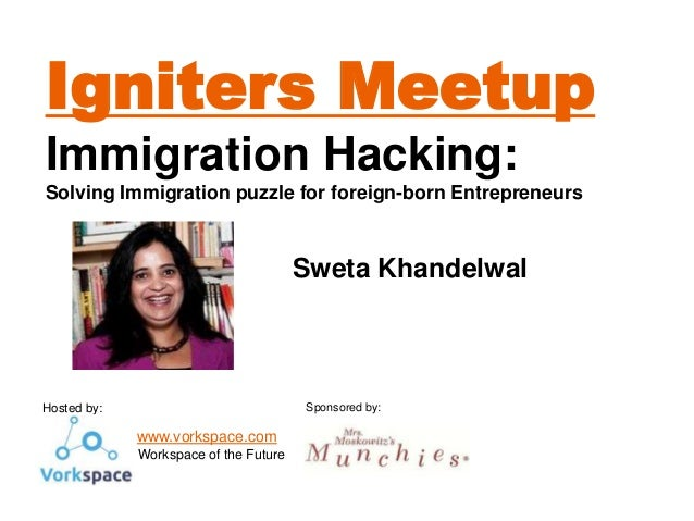 Igniters Meetup Immigration Hacking: Solving Immigration puzzle for foreign-born Entrepreneurs  Sweta Khandelwal  Sponsore...