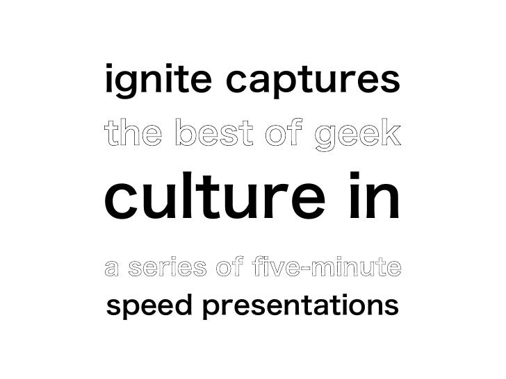ignite capturesthe best of geekculture ina series of five-minutespeed presentations