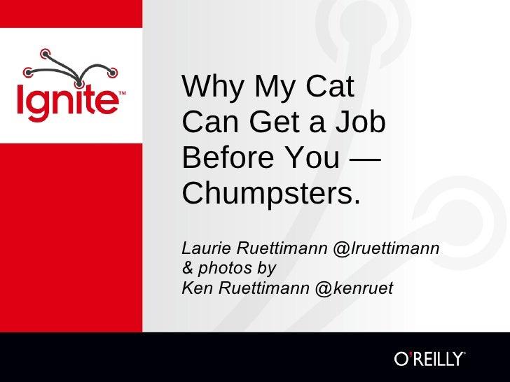Why My Cat  Can Get a Job Before You — Chumpsters. <ul><li>Laurie Ruettimann @lruettimann </li></ul><ul><li>& photos by  K...