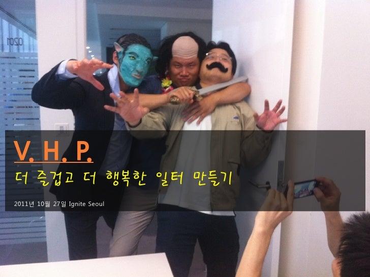 더 즐겁고 더 행복한 일터 만들기2011년 10월 27일 Ignite Seoul