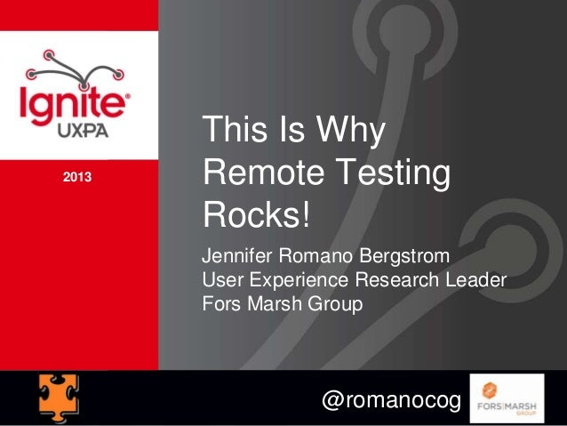 2013 This Is Why Remote Testing Rocks! Jennifer Romano Bergstrom User Experience Research Leader Fors Marsh Group @romanoc...