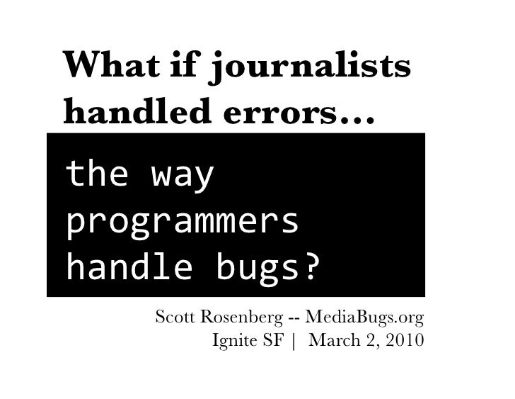 What if journalists handled errors… the	   way	    programmers	    handle	   bugs?	          Scott Rosenberg -- MediaBugs....