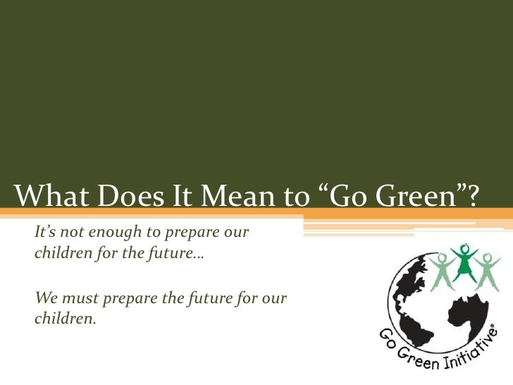 """What Does It Mean to """"Go Green""""?<br />It's not enough to prepare our children for the future…<br />We must prepare the fut..."""