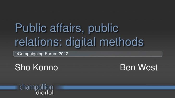 Public affairs, publicrelations: digital methodseCampaigning Forum 2012Sho Konno                 Ben West