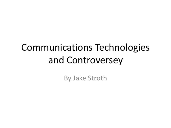 Communications Technologies    and Controversey        By Jake Stroth