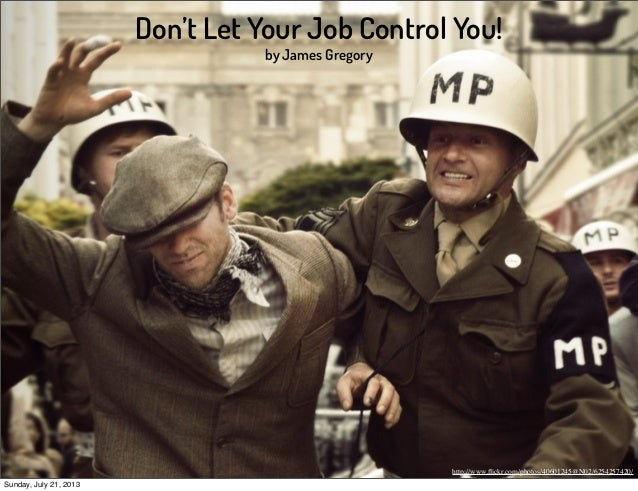 Don't Let Your Job Control You! by James Gregory http://www.flickr.com/photos/40601245@N02/6254257420/ Sunday, July 21, 2013
