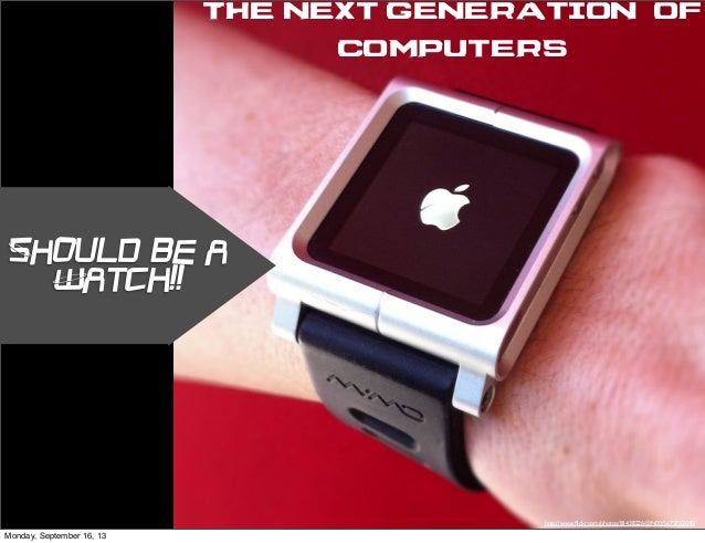 Should be a Watch!! The Next Generation of computers http://www.flickr.com/photos/81438226@N00/5673732040/ Monday, Septembe...