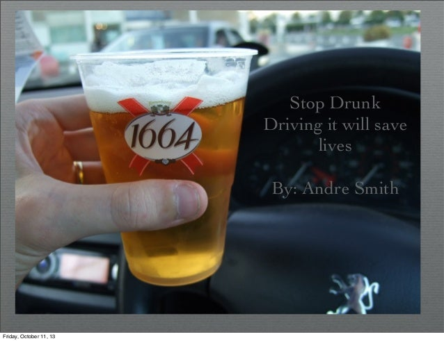 Stop Drunk Driving it will save lives By: Andre Smith Friday, October 11, 13