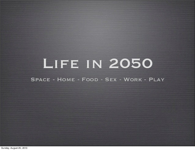 Life in 2050 Space - Home - Food - Sex - Work - Play Sunday, August 25, 2013