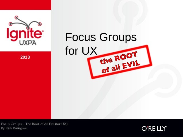 Focus Groups – The Root of All Evil (for UX) By Rich Buttiglieri 2013 Focus Groups for UX