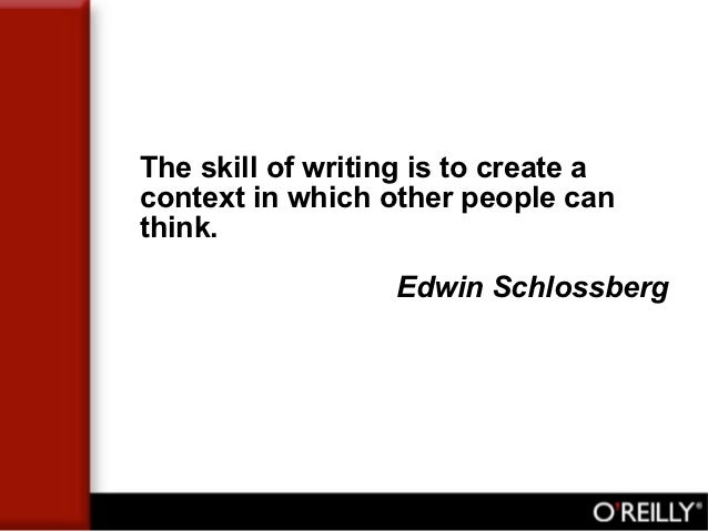 The skill of writing is to create acontext in which other people canthink.                  Edwin Schlossberg