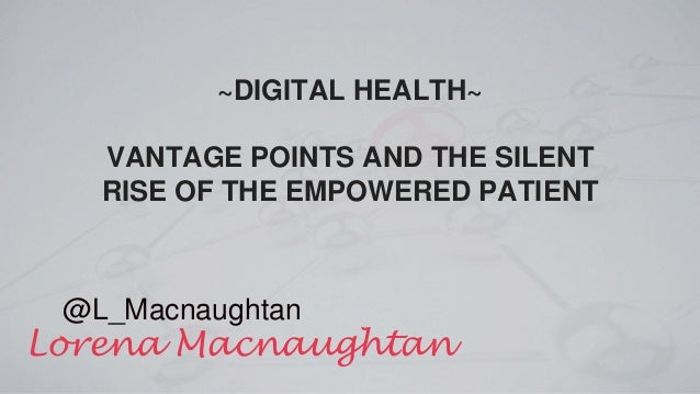 ~DIGITAL HEALTH~ VANTAGE POINTS AND THE SILENT RISE OF THE EMPOWERED PATIENT Lorena Macnaughtan @L_Macnaughtan