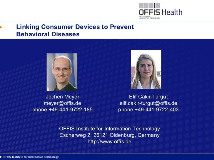 Linking Consumer Devices to Prevent Behavioral Diseases Jochen Meyer [email_address] phone +49-441-9722-185 Elif Cakir-Tur...