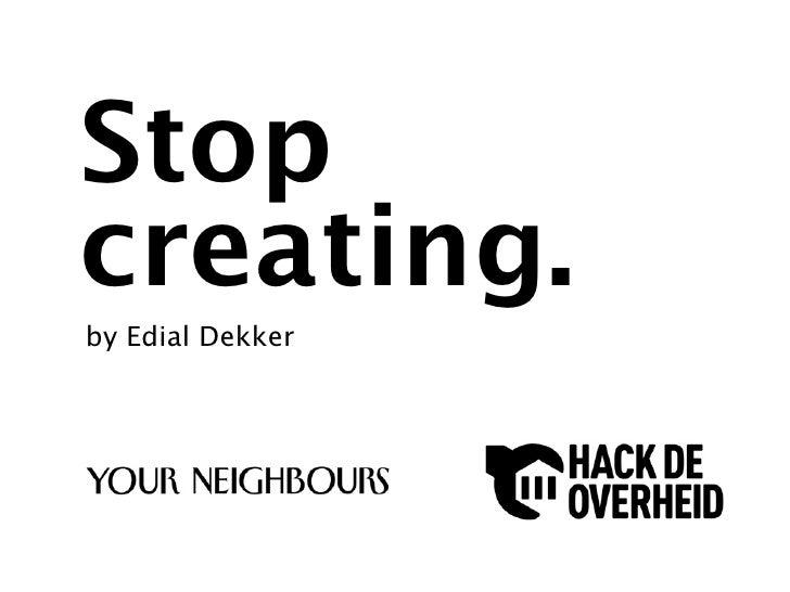 Stop creating. by Edial Dekker