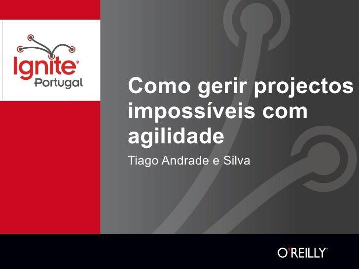 Como gerir projectos impossíveis com agilidade <ul><li>Tiago Andrade e Silva </li></ul>