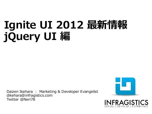 Ignite UI 2012 最新情報jQuery UI 編Daizen Ikehara : Marketing & Developer Evangelistdikehara@infragistics.comTwitter @Neri78