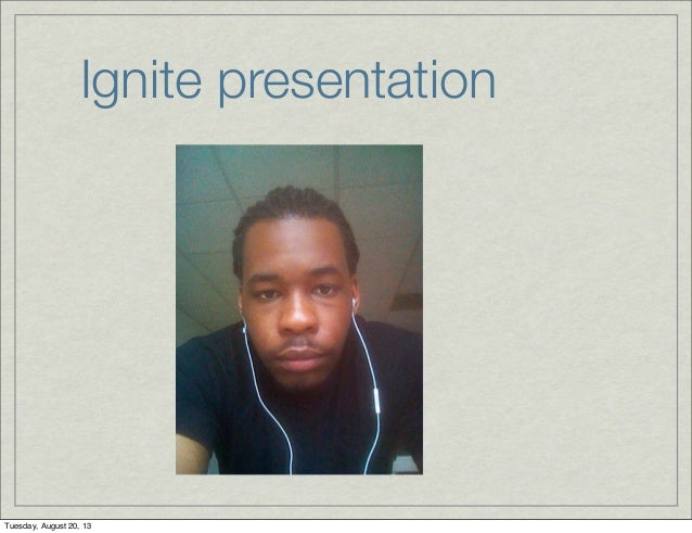 Ignite presentation Tuesday, August 20, 13