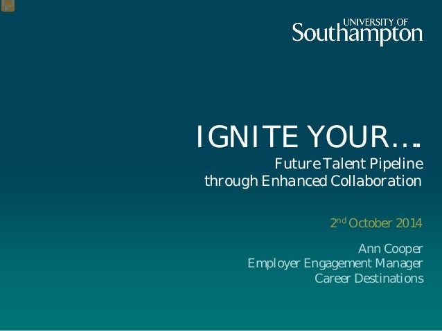 IGNITE YOUR…. Future Talent Pipeline through Enhanced Collaboration  2nd October 2014  Ann Cooper  Employer Engagement Man...
