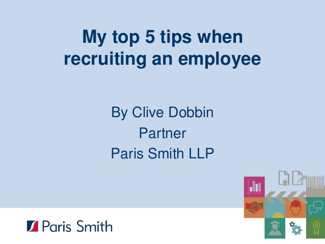 My top 5 tips when recruiting an employee  By Clive Dobbin  Partner  Paris Smith LLP