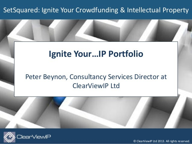 SetSquared: Ignite Your Crowdfunding & Intellectual Property              Ignite Your…IP Portfolio       Peter Beynon, Con...