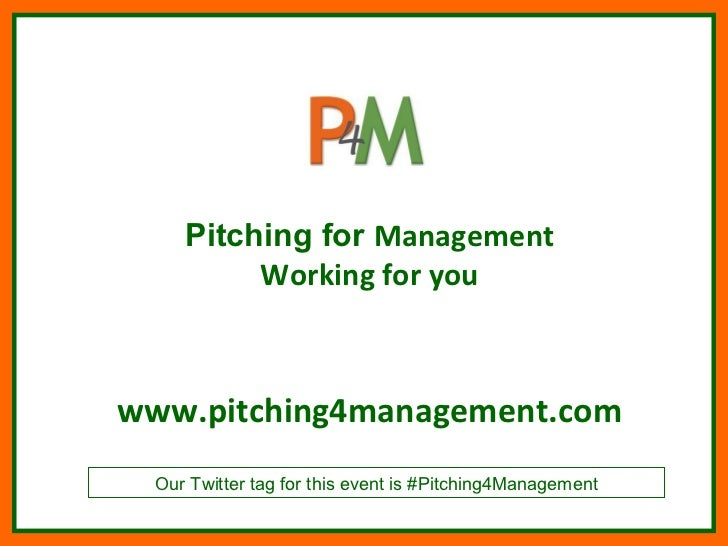 Pitching for Management          Working for youwww.pitching4management.com  Our Twitter tag for this event is #Pitching4M...