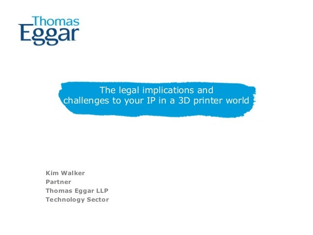 The legal implications and challenges to your IP in a 3D printer world Kim Walker Partner Thomas Eggar LLP Technology Sect...