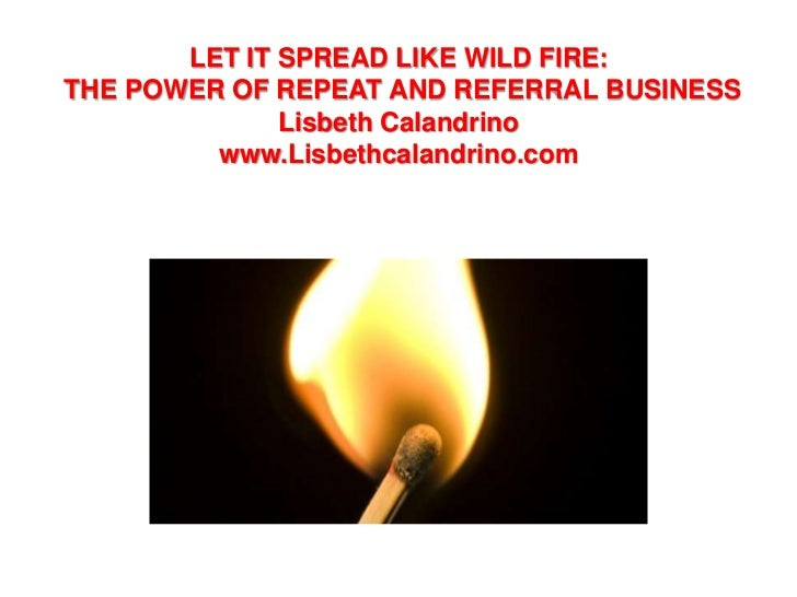 LET IT SPREAD LIKE WILD FIRE:THE POWER OF REPEAT AND REFERRAL BUSINESS              Lisbeth Calandrino         www.Lisbeth...