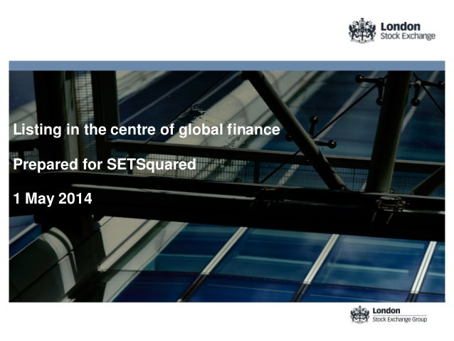 Listing in the centre of global finance Prepared for SETSquared 1 May 2014