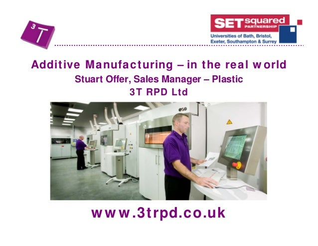 www.3trpd.co.uk Additive Manufacturing – in the real world Stuart Offer, Sales Manager – Plastic 3T RPD Ltd