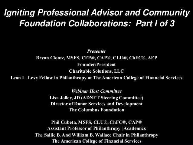 Igniting Professional Advisor and Community Foundation Collaborations: Part I of 3 Presenter Bryan Clontz, MSFS, CFP®, CAP...