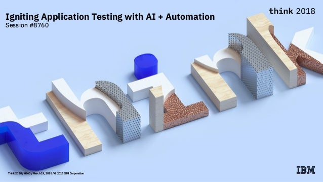 Think 2018 / 8760 / March 19, 2018 / © 2018 IBM Corporation Igniting Application Testing with AI + Automation Session #8760