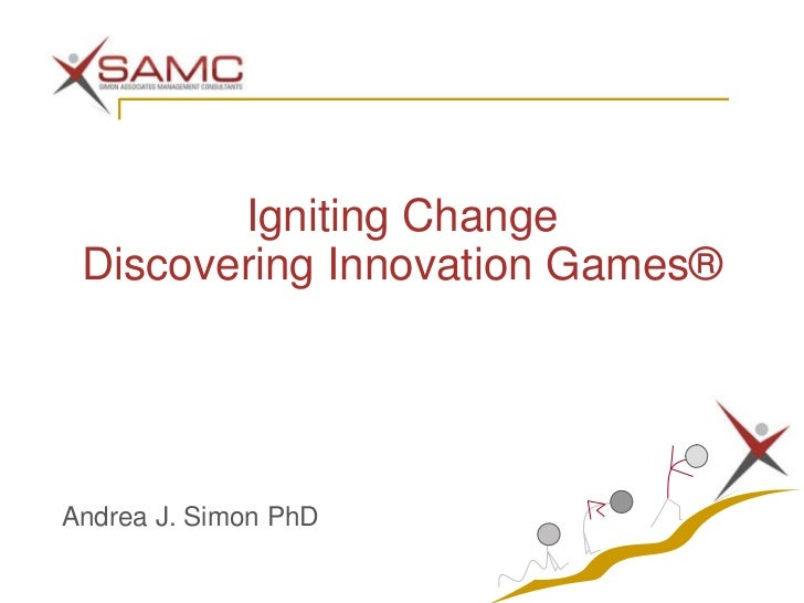 Igniting Change Discovering Innovation Games®Andrea J. Simon PhD