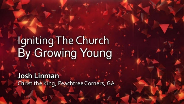 IgnitingThe Church By Growing Young Josh Linman Christ the King, PeachtreeCorners, GA