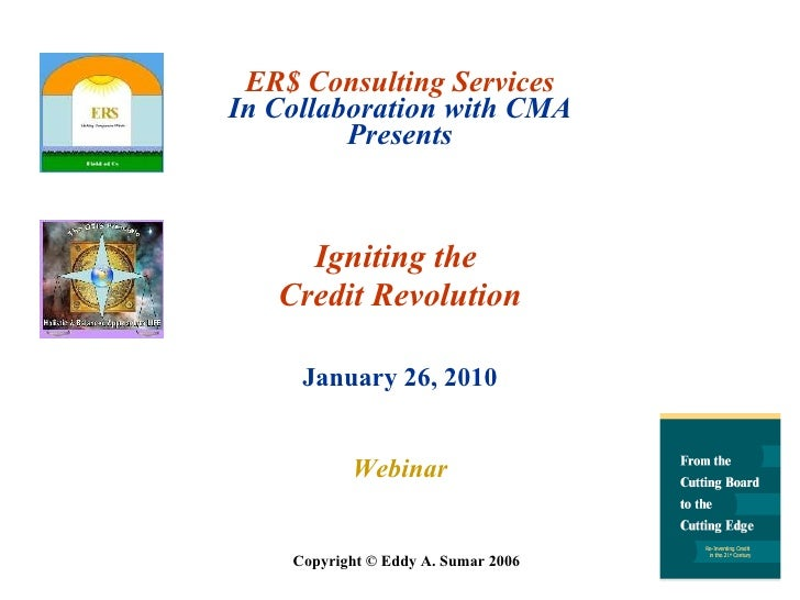 ER$ Consulting Services In Collaboration with CMA Presents Igniting the  Credit Revolution January 26, 2010 Webinar Copyri...