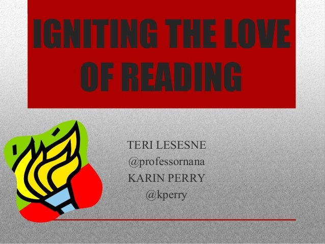 IGNITING THE LOVEOF READINGTERI LESESNE@professornanaKARIN PERRY@kperry