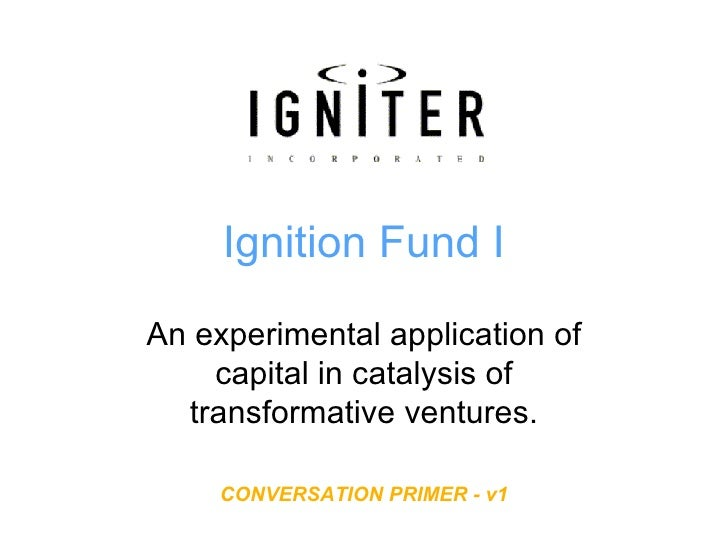 Ignition Fund I An experimental application of capital in catalysis of transformative ventures. CONVERSATION PRIMER - v1