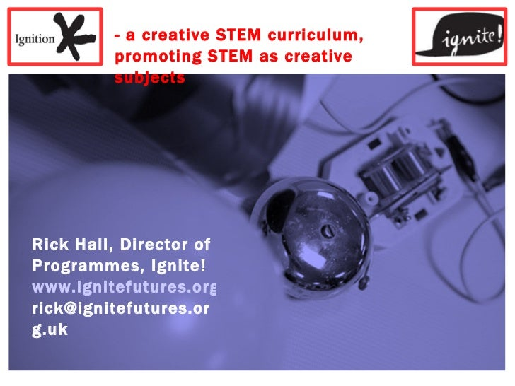 - a creative STEM curriculum, promoting STEM as creative subjects Rick Hall, Director of Programmes, Ignite! www.ignitefut...