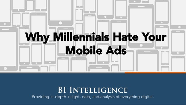 Providing in-depth insight, data, and analysis of everything digital. BI Intelligence Why Millennials Hate Your Mobile Ads