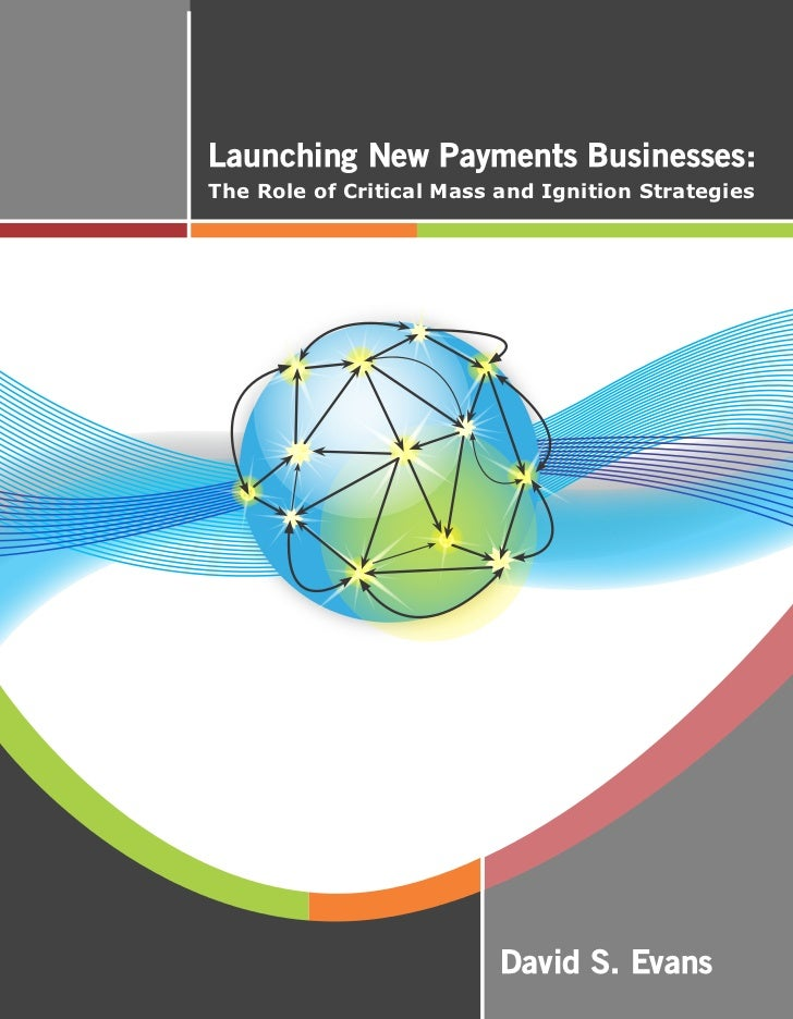 Launching New Payments Businesses:The Role of Critical Mass and Ignition Strategies                          David S. Evans