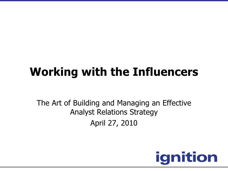 Working with the Influencers The Art of Building and Managing an Effective Analyst Relations Strategy April 27, 2010