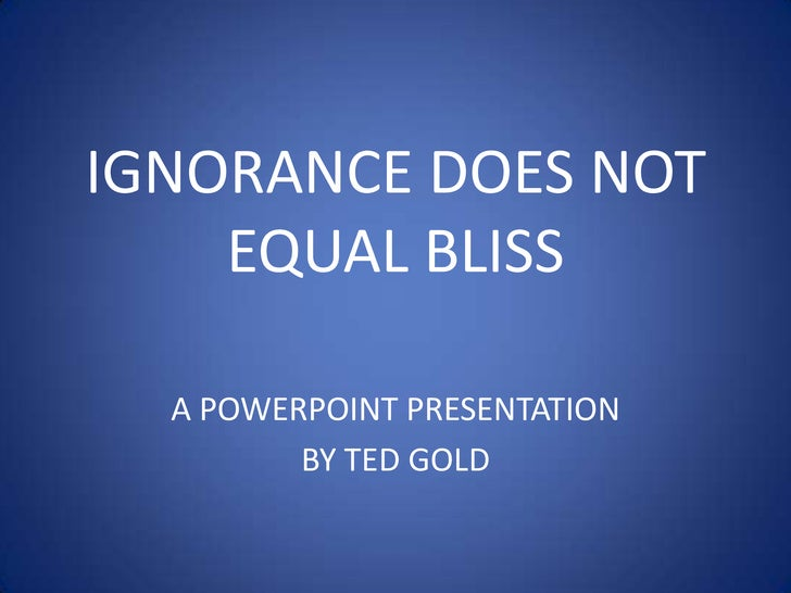 IGNORANCE DOES NOT EQUAL BLISS<br />A POWERPOINT PRESENTATION <br />BY TED GOLD<br />