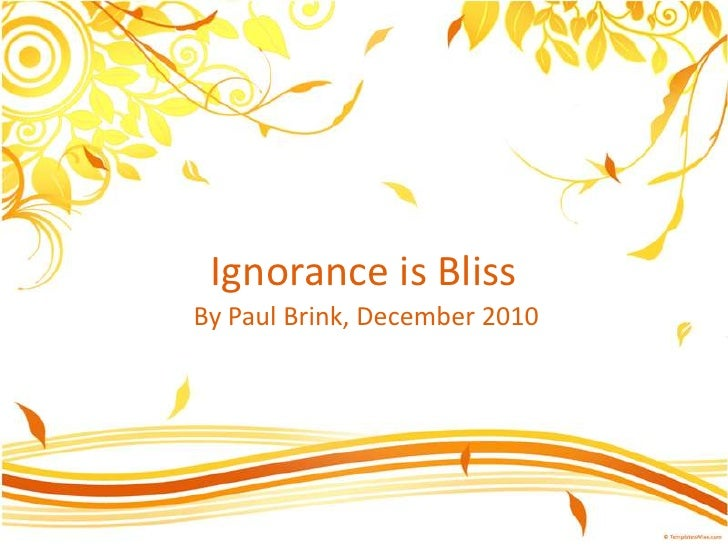 Ignorance is Bliss<br />By Paul Brink, December 2010<br />