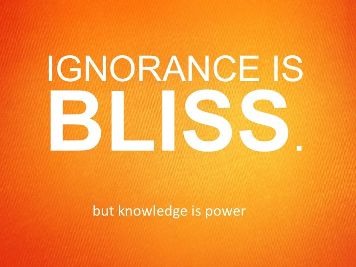 IGNORANCE IS  BLISS . but knowledge is power
