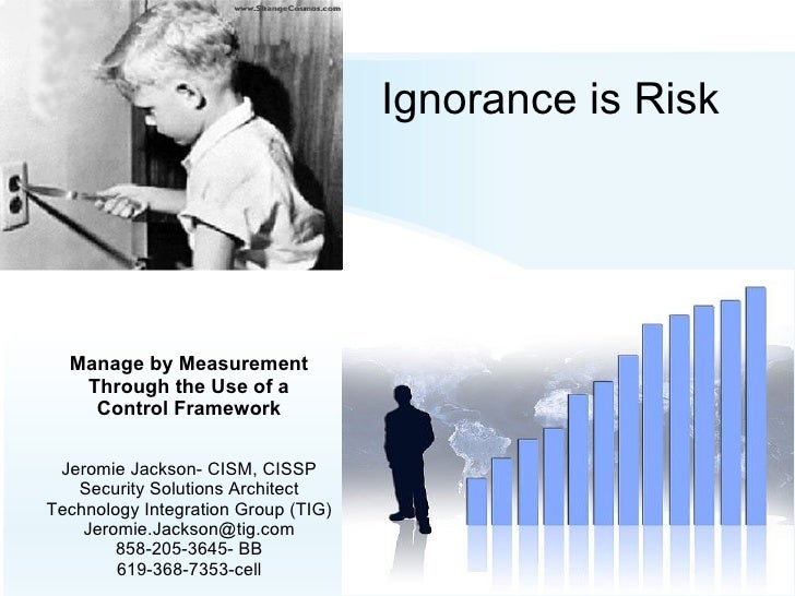 Ignorance is Risk Manage by Measurement Through the Use of a Control Framework Jeromie Jackson- CISM, CISSP Security Solut...