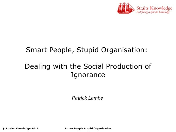 Smart People, Stupid Organisation:  Dealing with the Social Production of Ignorance Patrick Lambe